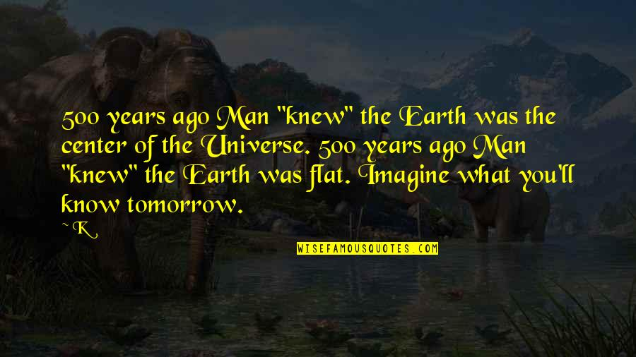 "Earth And Universe Quotes By K: 500 years ago Man ""knew"" the Earth was"