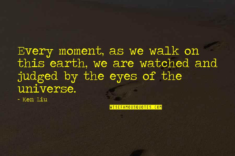 Earth And Universe Quotes By Ken Liu: Every moment, as we walk on this earth,