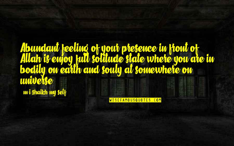 Earth And Universe Quotes By M.i.shaikh My Self: Abundant feeling of your presence in front of