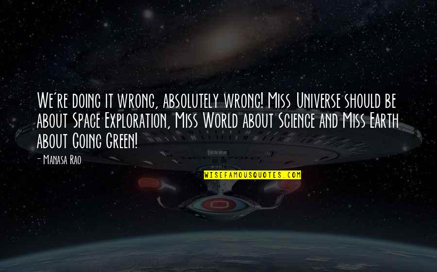 Earth And Universe Quotes By Manasa Rao: We're doing it wrong, absolutely wrong! Miss Universe