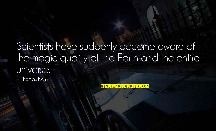 Earth And Universe Quotes By Thomas Berry: Scientists have suddenly become aware of the magic