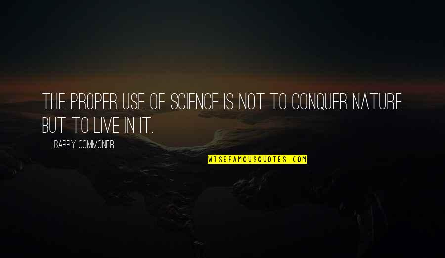 Earth Day Nature Quotes By Barry Commoner: The proper use of science is not to