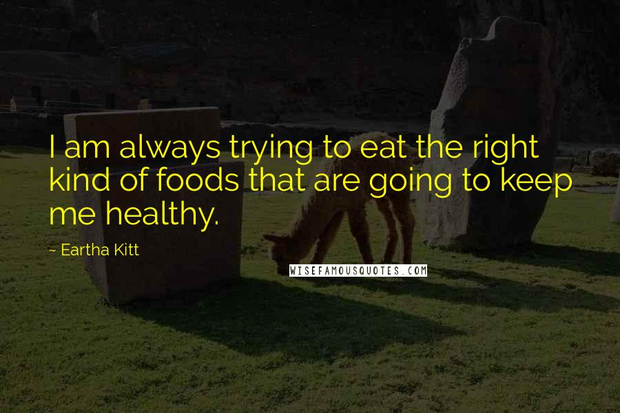 Eartha Kitt quotes: I am always trying to eat the right kind of foods that are going to keep me healthy.