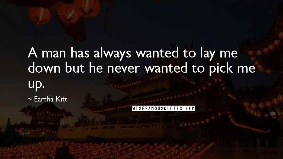 Eartha Kitt quotes: A man has always wanted to lay me down but he never wanted to pick me up.