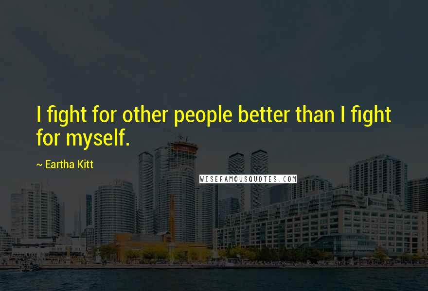 Eartha Kitt quotes: I fight for other people better than I fight for myself.