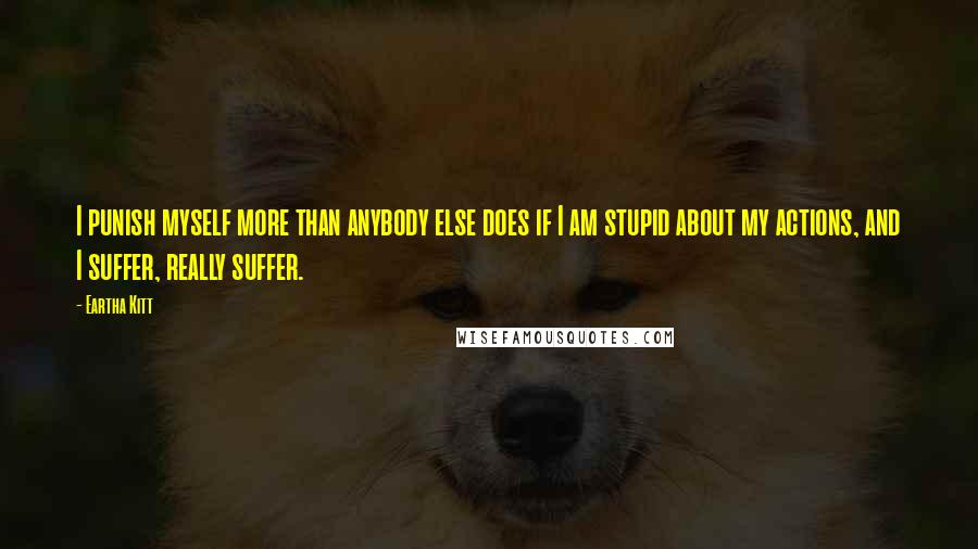 Eartha Kitt quotes: I punish myself more than anybody else does if I am stupid about my actions, and I suffer, really suffer.