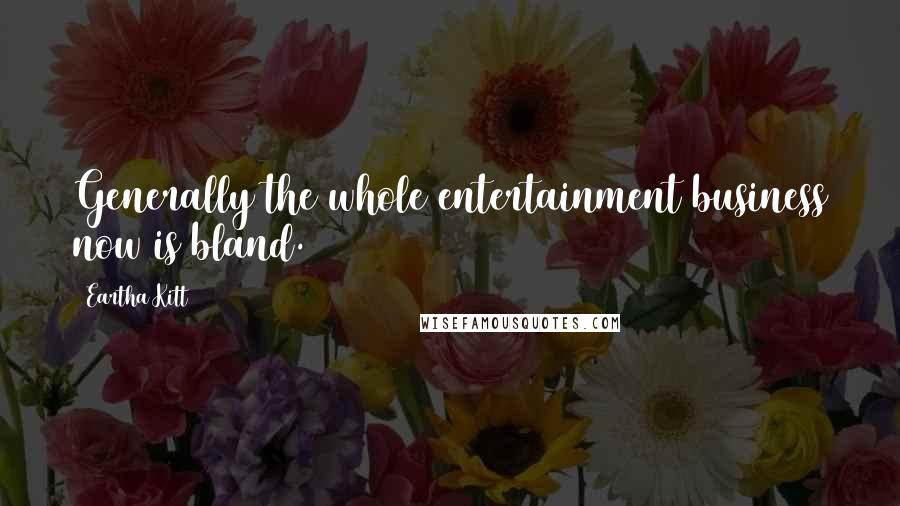 Eartha Kitt quotes: Generally the whole entertainment business now is bland.