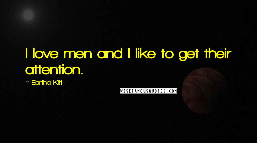 Eartha Kitt quotes: I love men and I like to get their attention.