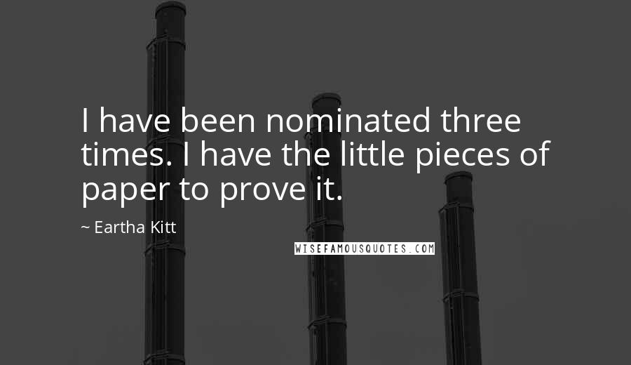 Eartha Kitt quotes: I have been nominated three times. I have the little pieces of paper to prove it.