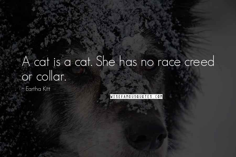 Eartha Kitt quotes: A cat is a cat. She has no race creed or collar.