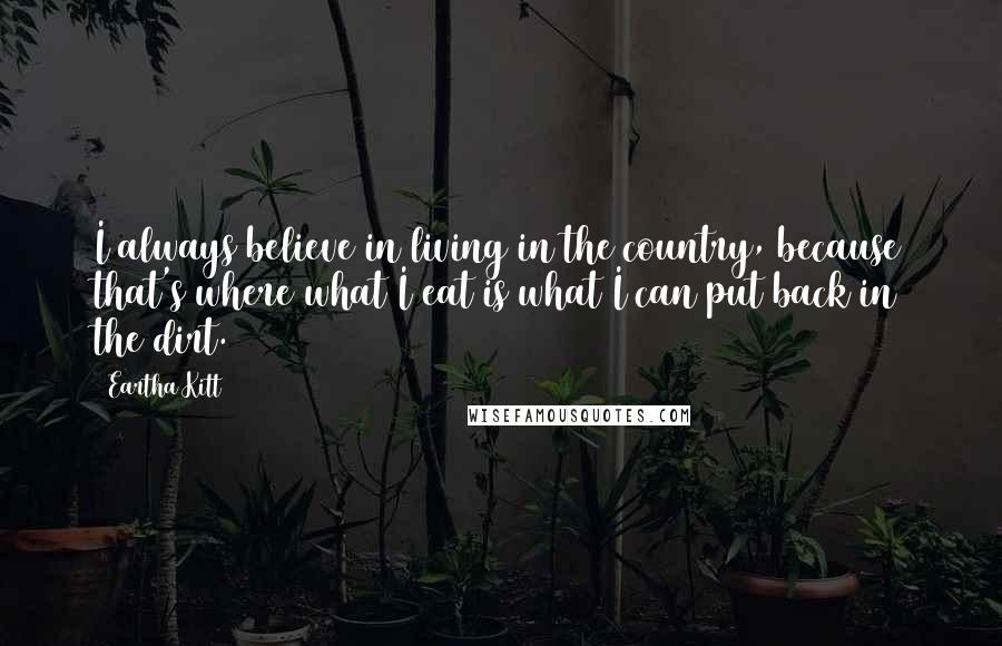 Eartha Kitt quotes: I always believe in living in the country, because that's where what I eat is what I can put back in the dirt.