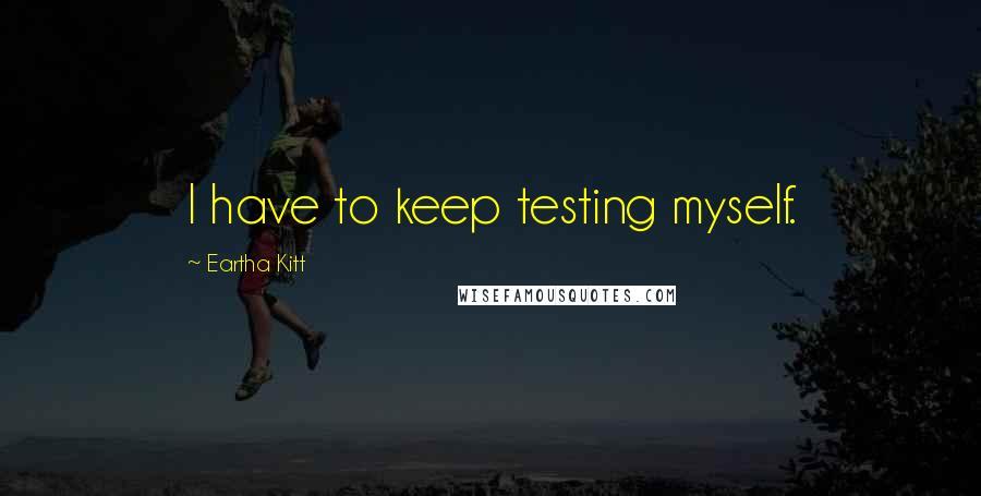 Eartha Kitt quotes: I have to keep testing myself.