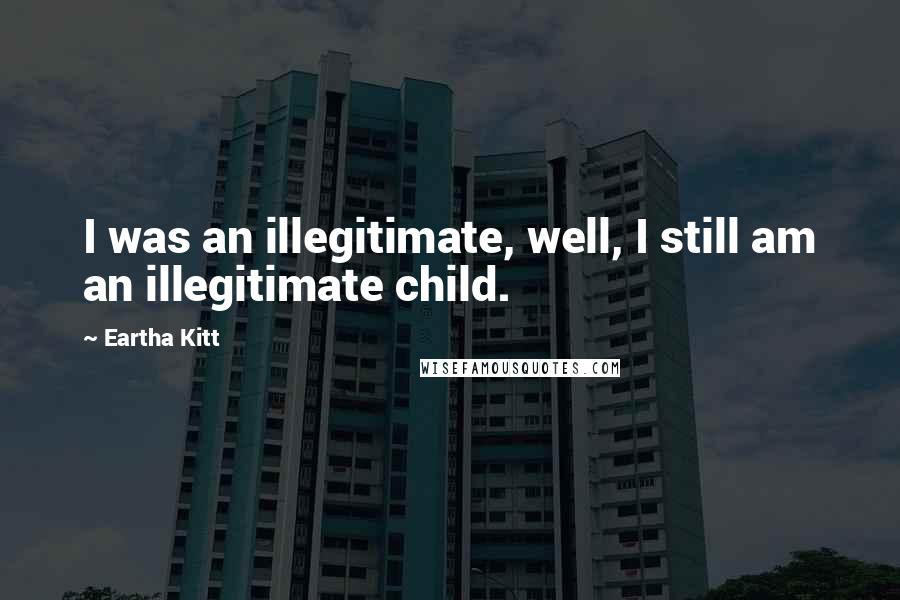 Eartha Kitt quotes: I was an illegitimate, well, I still am an illegitimate child.