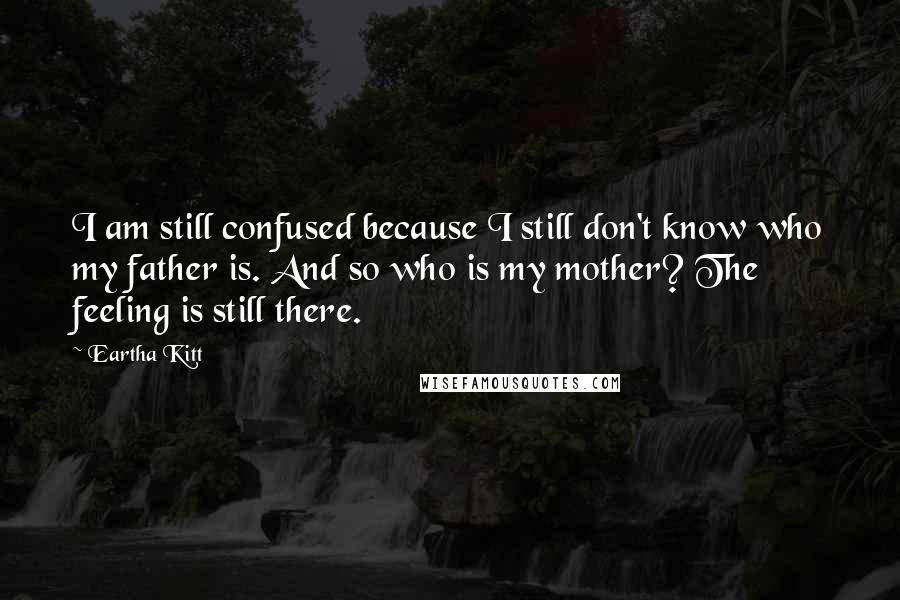 Eartha Kitt quotes: I am still confused because I still don't know who my father is. And so who is my mother? The feeling is still there.