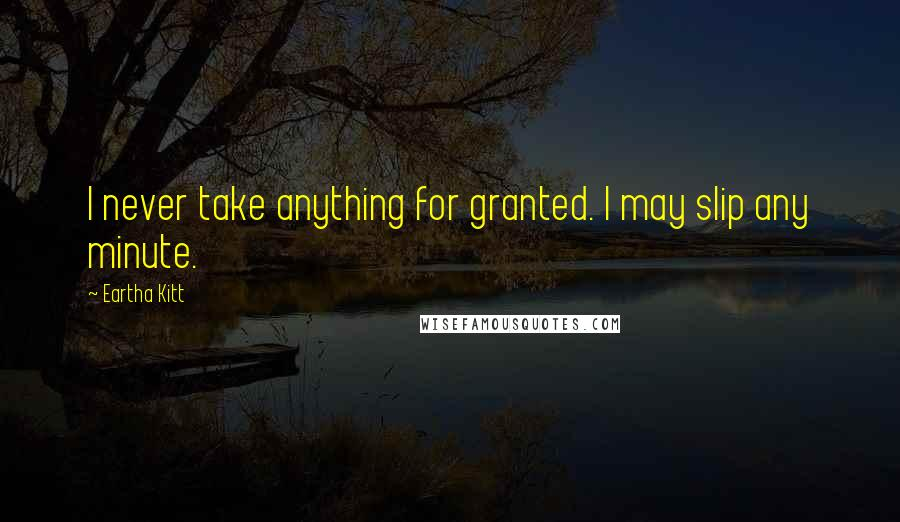 Eartha Kitt quotes: I never take anything for granted. I may slip any minute.
