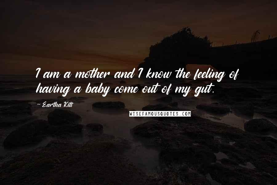 Eartha Kitt quotes: I am a mother and I know the feeling of having a baby come out of my gut.