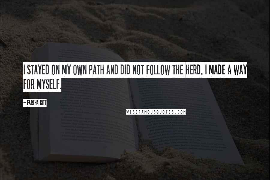 Eartha Kitt quotes: I stayed on my own path and did not follow the herd. I made a way for myself.