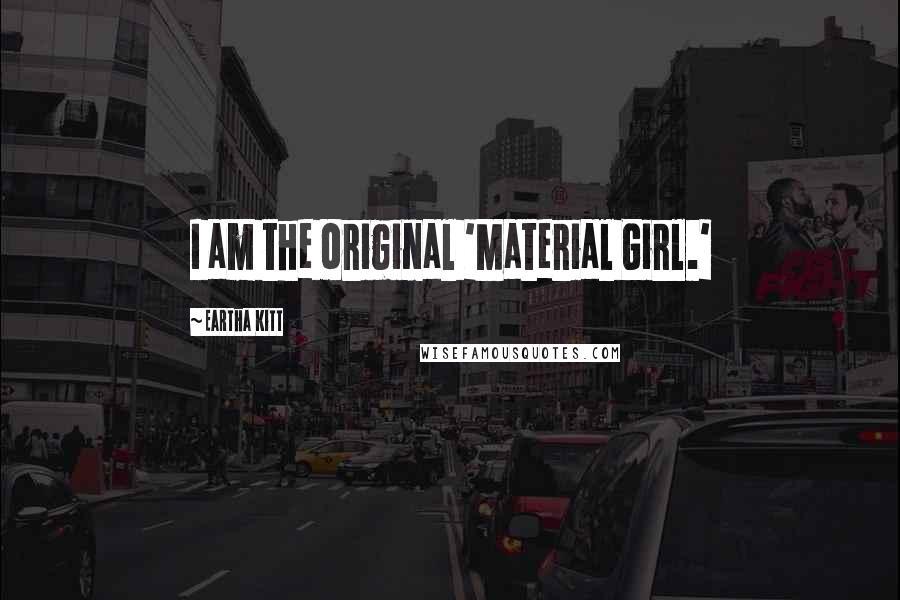 Eartha Kitt quotes: I am the original 'Material Girl.'