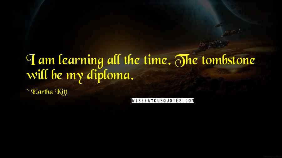 Eartha Kitt quotes: I am learning all the time. The tombstone will be my diploma.