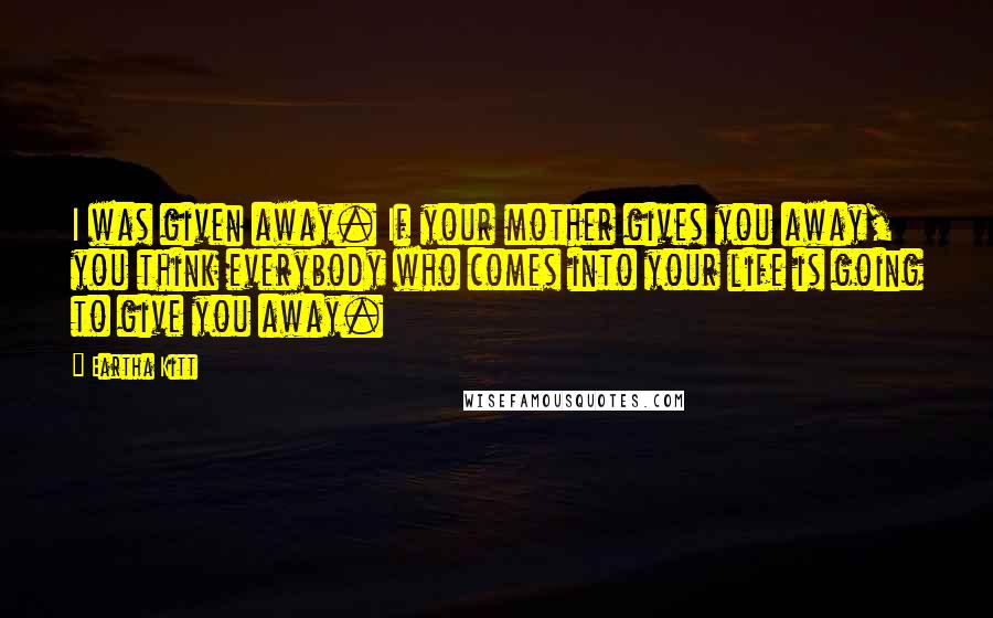 Eartha Kitt quotes: I was given away. If your mother gives you away, you think everybody who comes into your life is going to give you away.