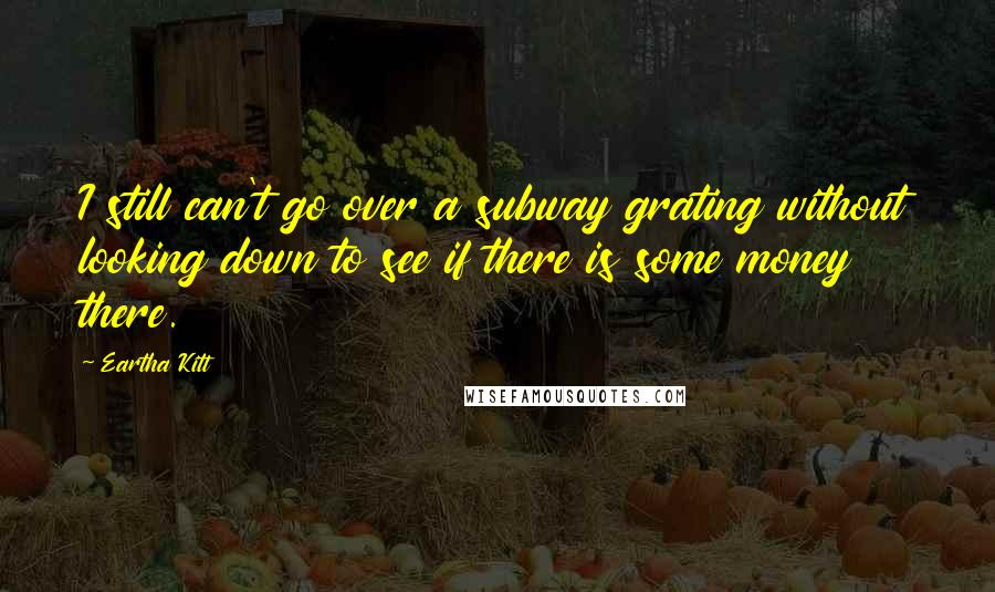 Eartha Kitt quotes: I still can't go over a subway grating without looking down to see if there is some money there.