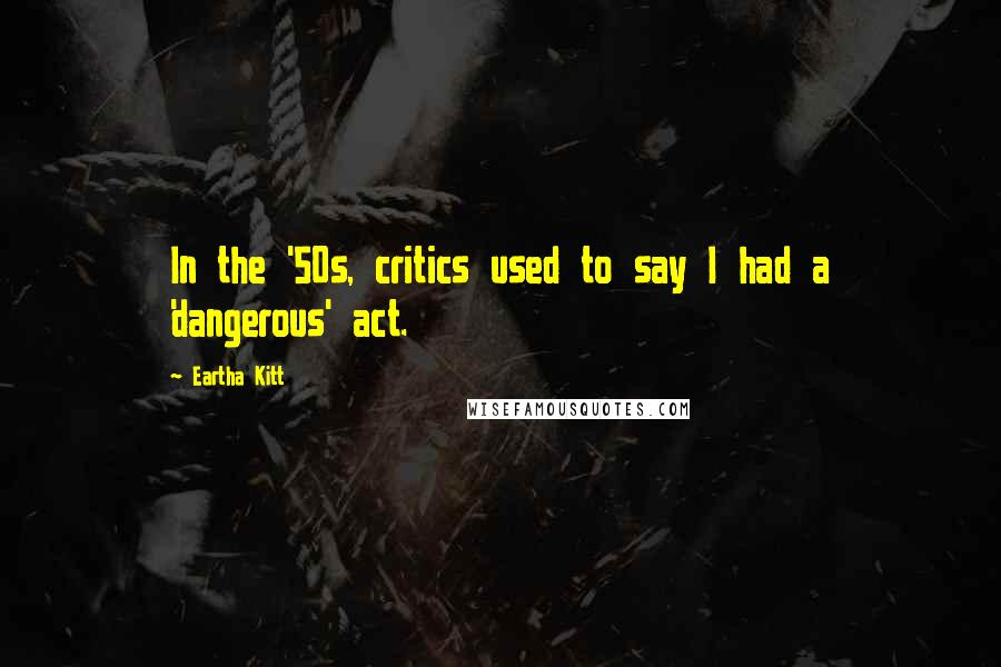 Eartha Kitt quotes: In the '50s, critics used to say I had a 'dangerous' act.