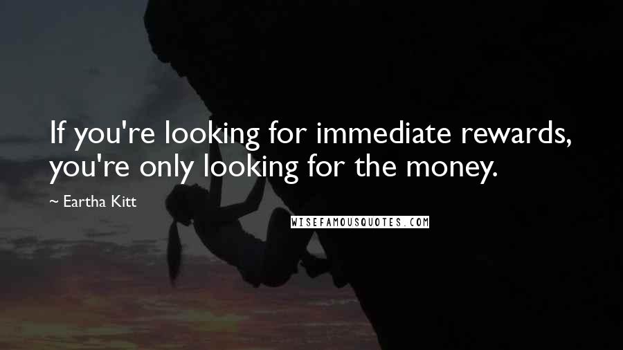 Eartha Kitt quotes: If you're looking for immediate rewards, you're only looking for the money.