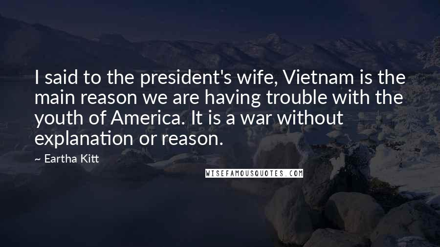 Eartha Kitt quotes: I said to the president's wife, Vietnam is the main reason we are having trouble with the youth of America. It is a war without explanation or reason.