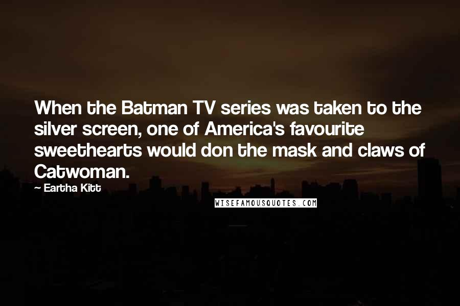 Eartha Kitt quotes: When the Batman TV series was taken to the silver screen, one of America's favourite sweethearts would don the mask and claws of Catwoman.