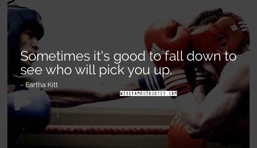 Eartha Kitt quotes: Sometimes it's good to fall down to see who will pick you up.