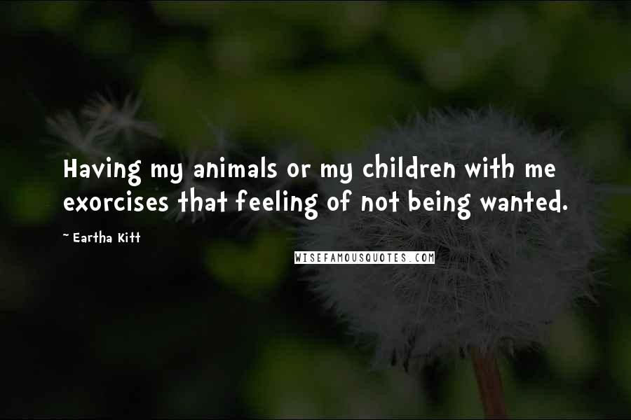 Eartha Kitt quotes: Having my animals or my children with me exorcises that feeling of not being wanted.