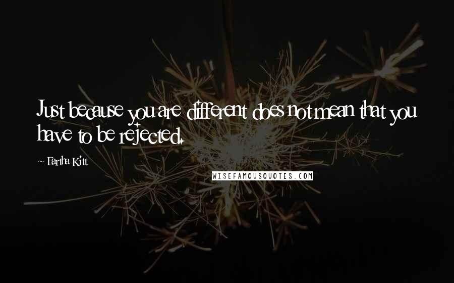 Eartha Kitt quotes: Just because you are different does not mean that you have to be rejected.