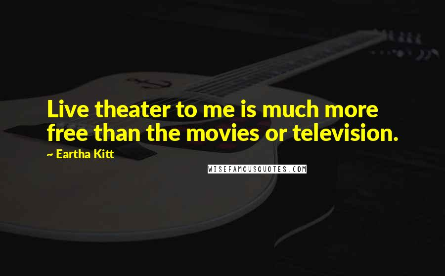 Eartha Kitt quotes: Live theater to me is much more free than the movies or television.