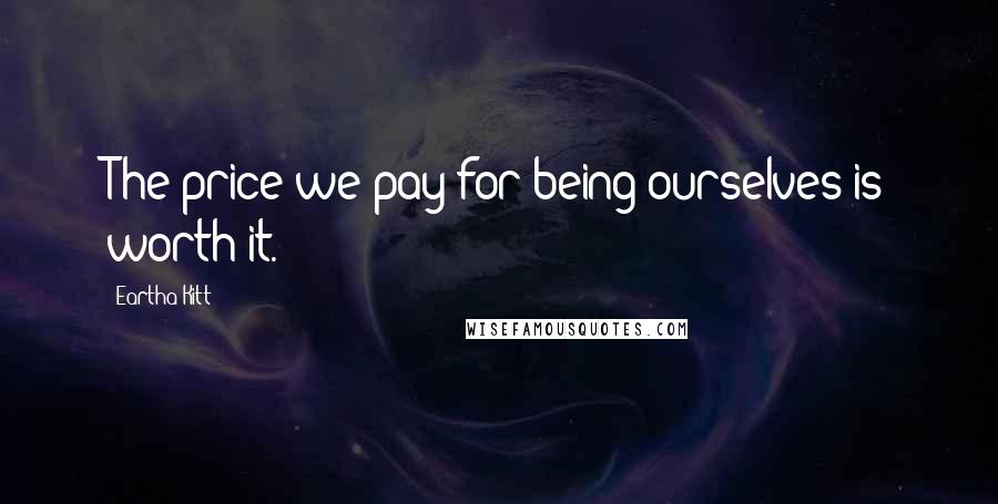 Eartha Kitt quotes: The price we pay for being ourselves is worth it.