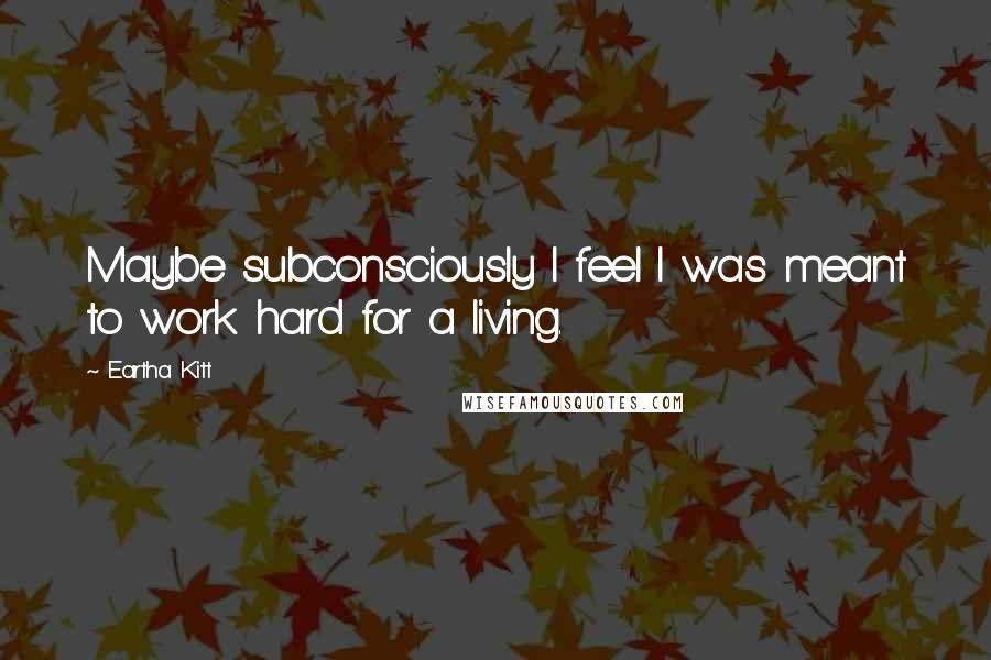 Eartha Kitt quotes: Maybe subconsciously I feel I was meant to work hard for a living.