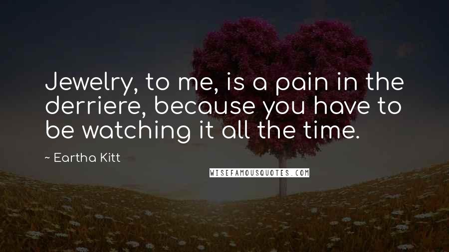 Eartha Kitt quotes: Jewelry, to me, is a pain in the derriere, because you have to be watching it all the time.