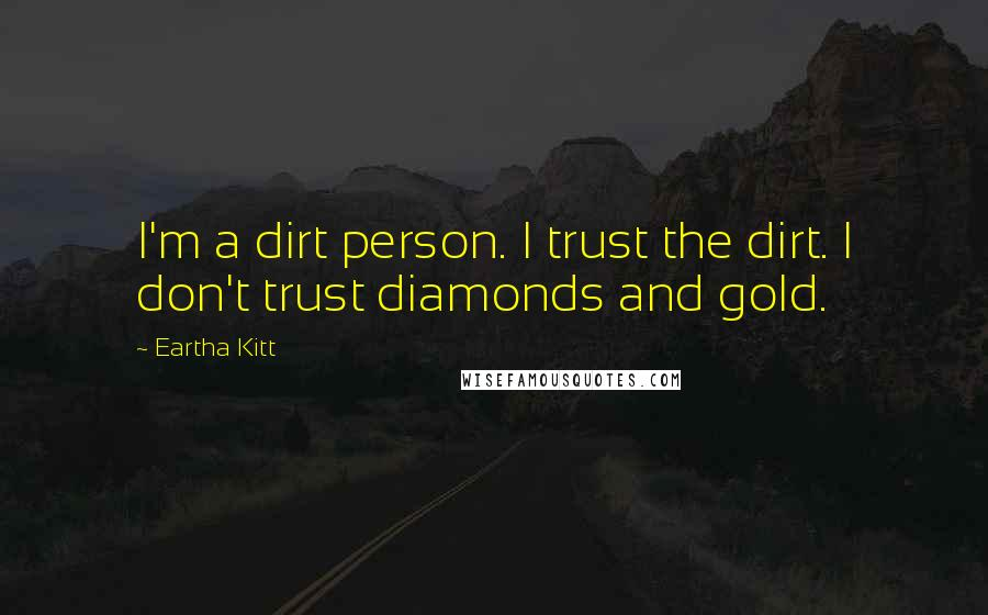 Eartha Kitt quotes: I'm a dirt person. I trust the dirt. I don't trust diamonds and gold.