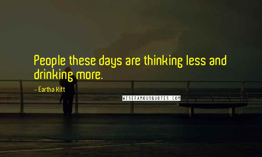 Eartha Kitt quotes: People these days are thinking less and drinking more.