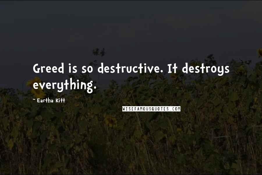 Eartha Kitt quotes: Greed is so destructive. It destroys everything.