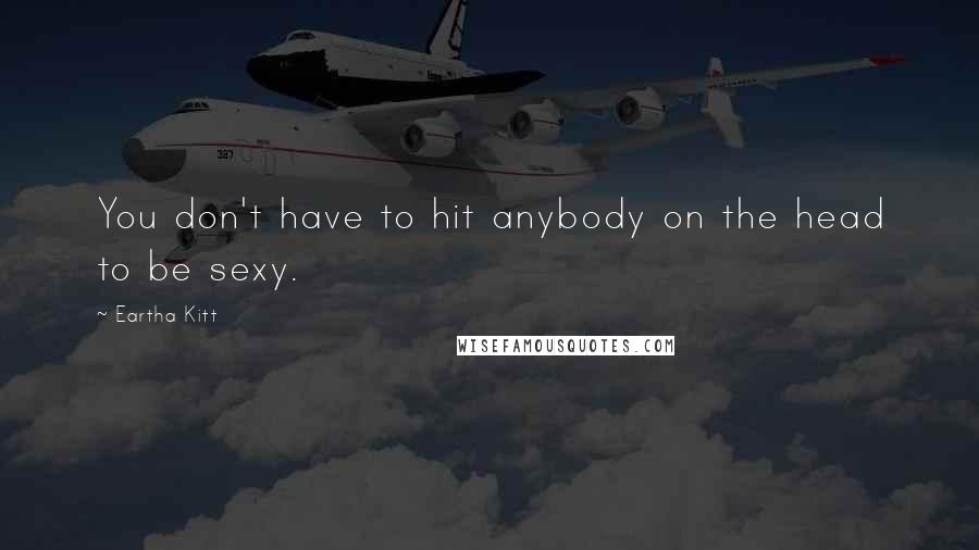 Eartha Kitt quotes: You don't have to hit anybody on the head to be sexy.