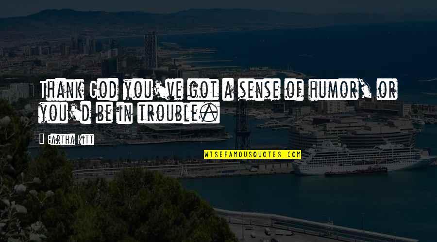 Eartha Quotes By Eartha Kitt: Thank God you've got a sense of humor,
