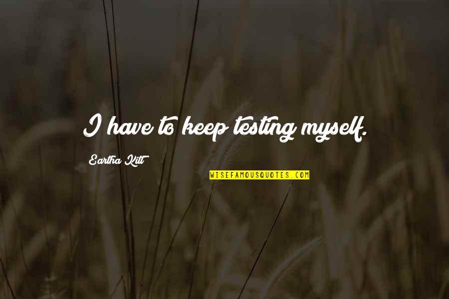 Eartha Quotes By Eartha Kitt: I have to keep testing myself.