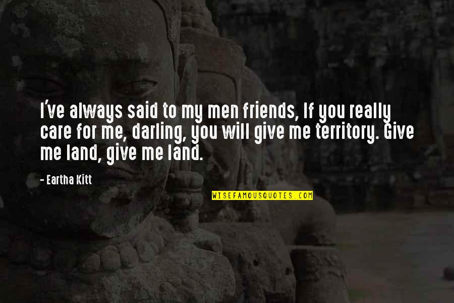 Eartha Quotes By Eartha Kitt: I've always said to my men friends, If