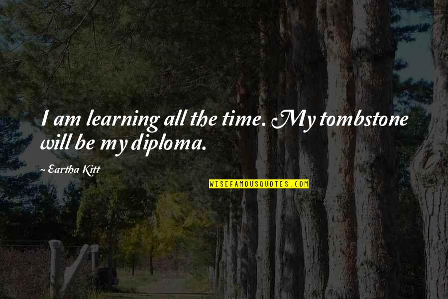 Eartha Quotes By Eartha Kitt: I am learning all the time. My tombstone