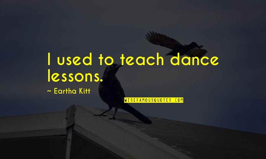 Eartha Quotes By Eartha Kitt: I used to teach dance lessons.