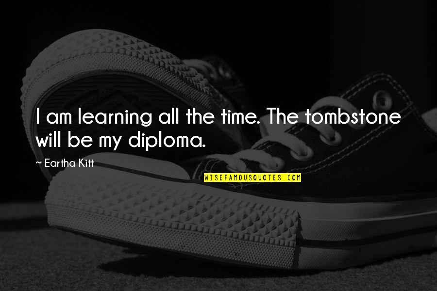 Eartha Quotes By Eartha Kitt: I am learning all the time. The tombstone