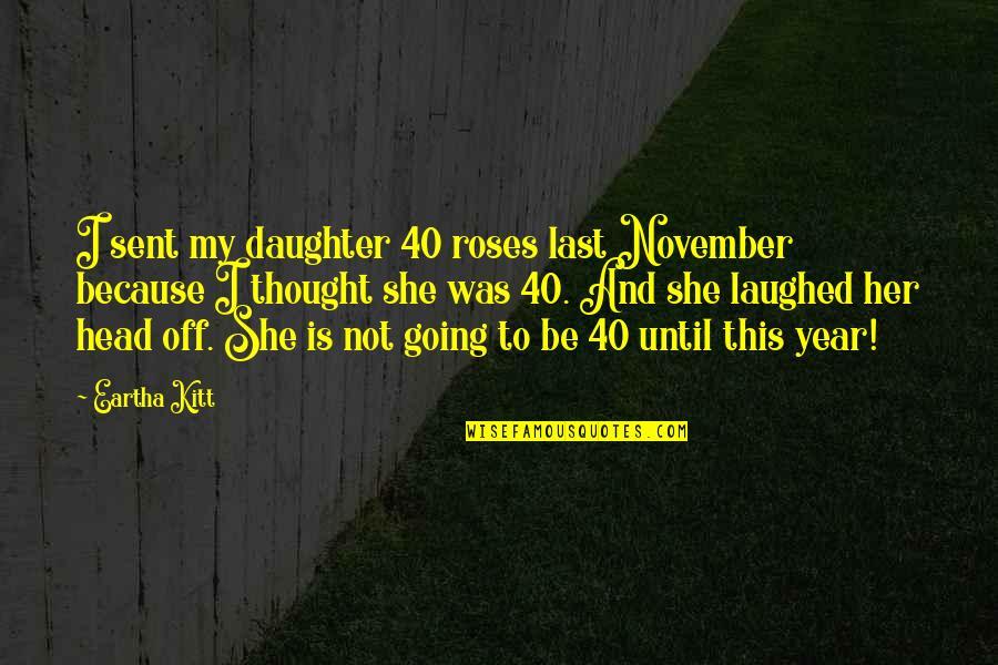 Eartha Quotes By Eartha Kitt: I sent my daughter 40 roses last November