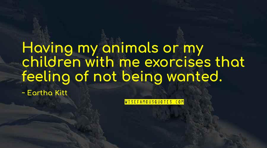 Eartha Quotes By Eartha Kitt: Having my animals or my children with me