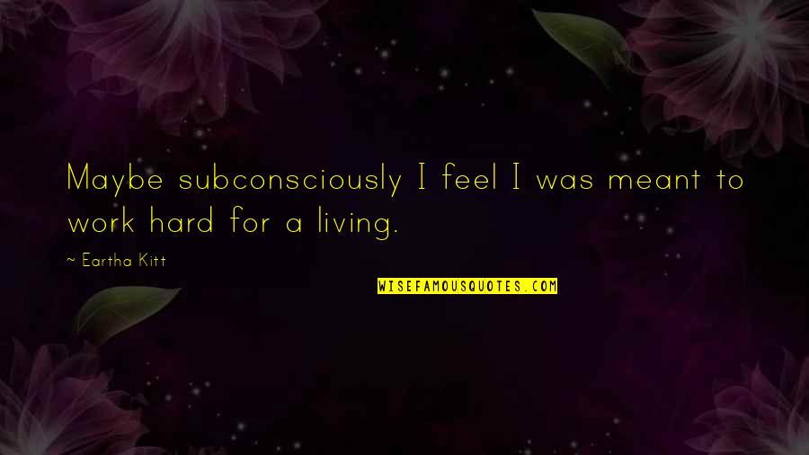 Eartha Quotes By Eartha Kitt: Maybe subconsciously I feel I was meant to