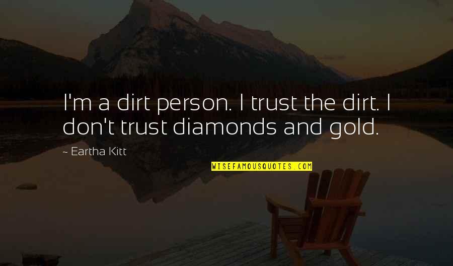 Eartha Quotes By Eartha Kitt: I'm a dirt person. I trust the dirt.